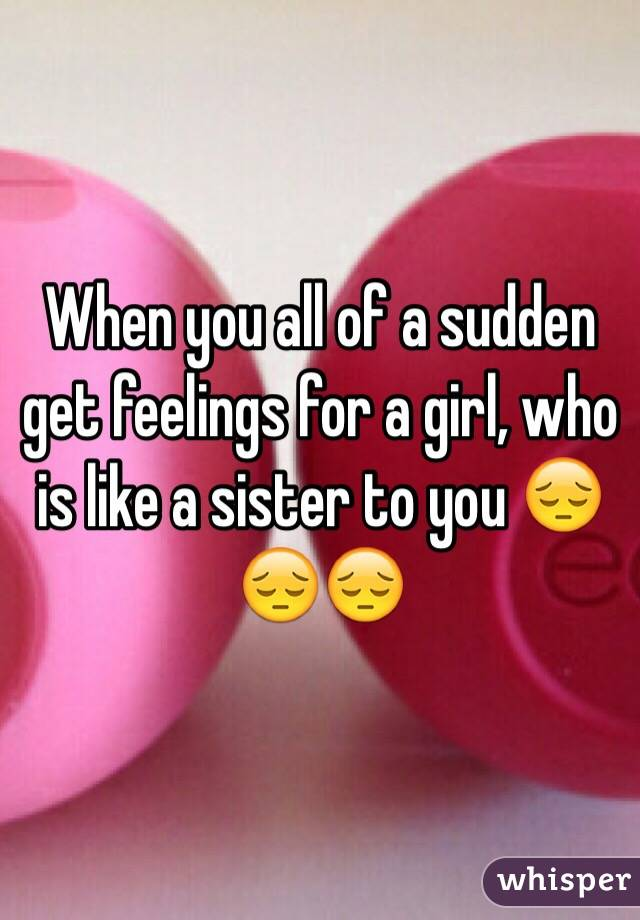 When you all of a sudden get feelings for a girl, who is like a sister to you 😔😔😔