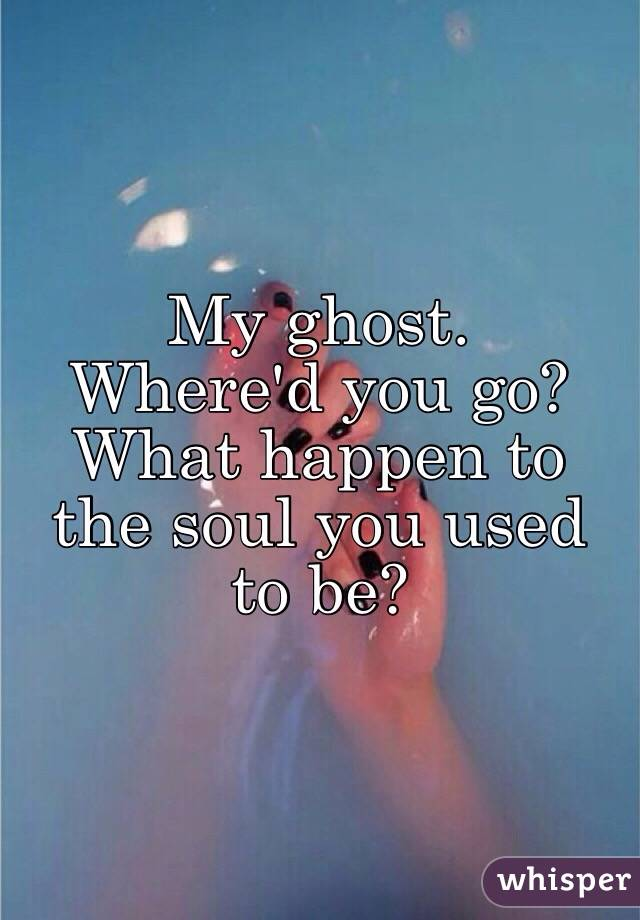 My ghost. Where'd you go? What happen to the soul you used to be?