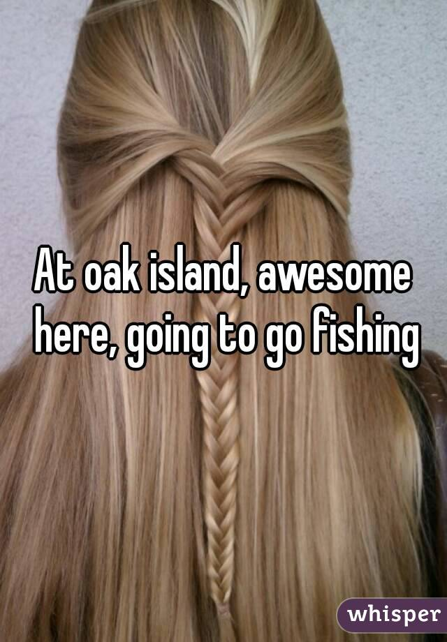 At oak island, awesome here, going to go fishing