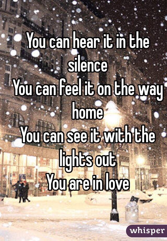 You can hear it in the silence You can feel it on the way home You can see it with the lights out You are in love