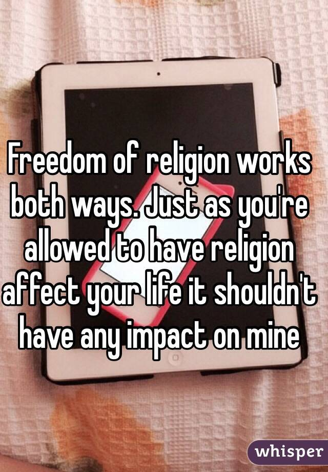 Freedom of religion works both ways. Just as you're allowed to have religion affect your life it shouldn't have any impact on mine