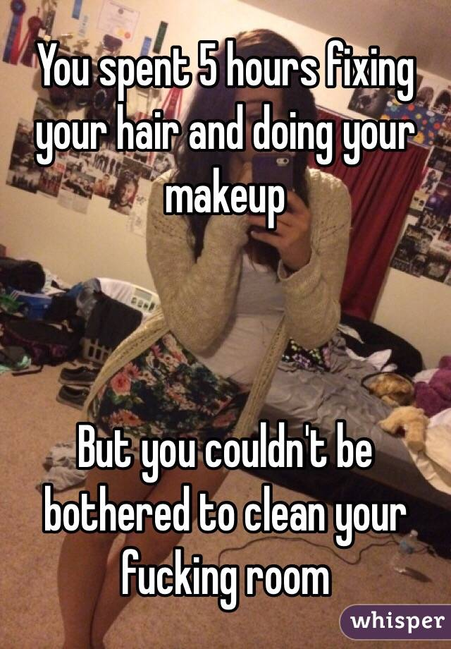 You spent 5 hours fixing your hair and doing your makeup    But you couldn't be bothered to clean your fucking room