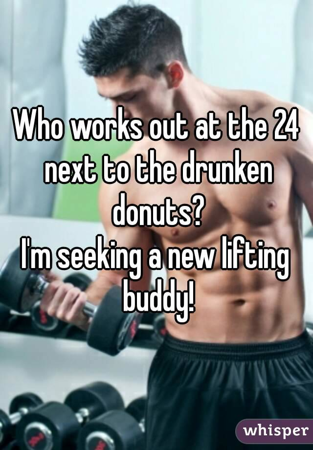 Who works out at the 24 next to the drunken donuts? I'm seeking a new lifting buddy!