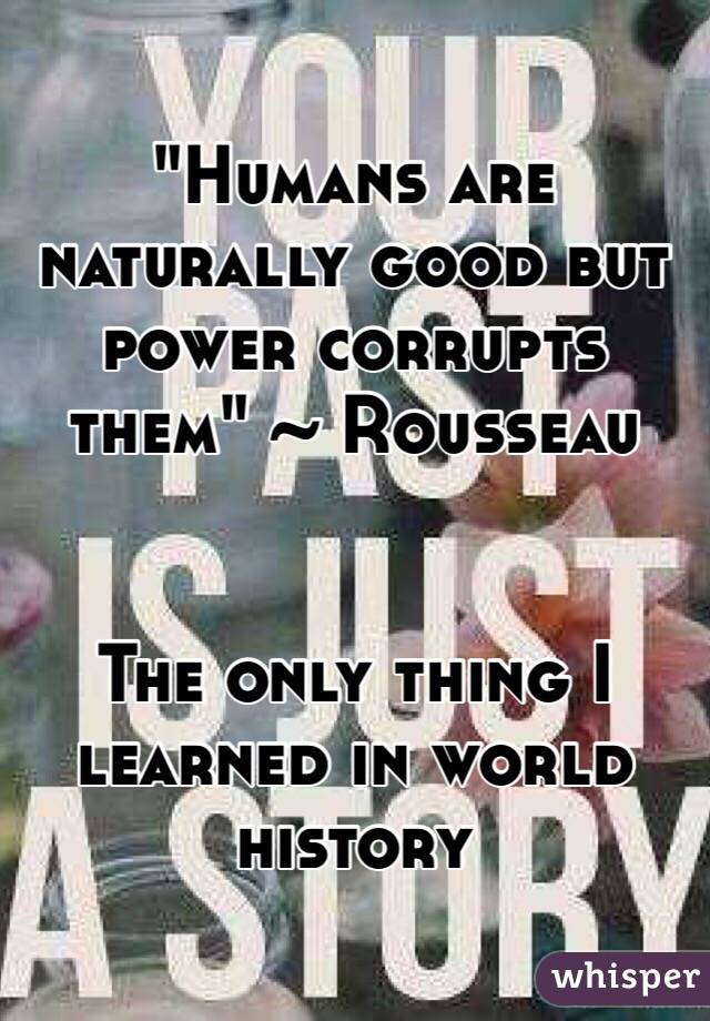 """Humans are naturally good but power corrupts them"" ~ Rousseau   The only thing I learned in world history"