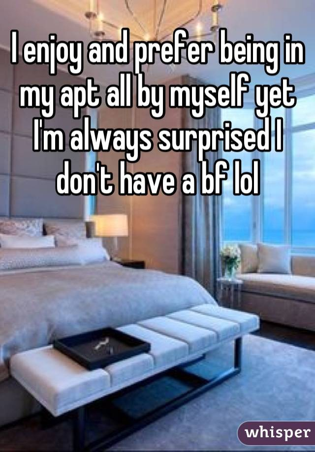 I enjoy and prefer being in my apt all by myself yet I'm always surprised I don't have a bf lol