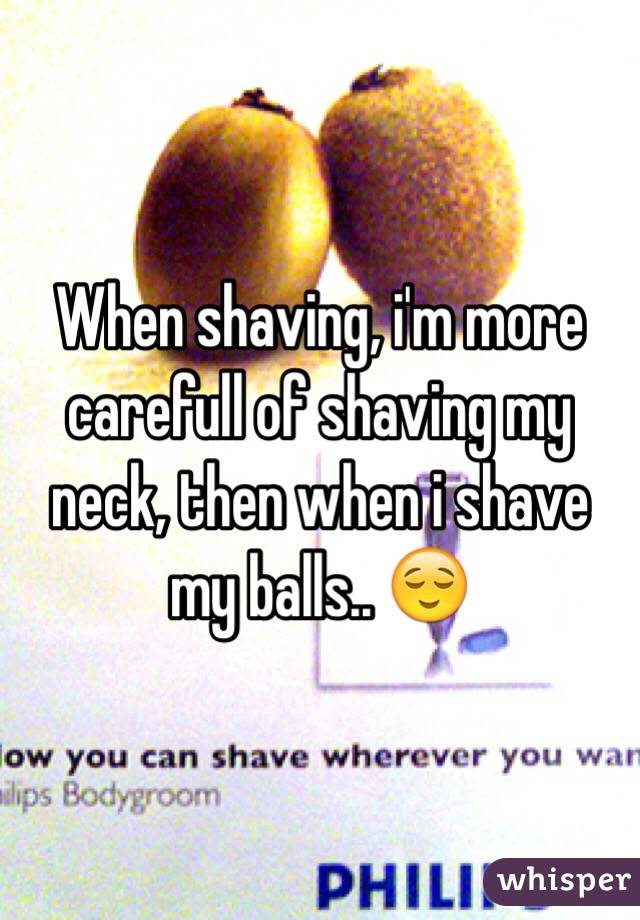 When shaving, i'm more carefull of shaving my neck, then when i shave my balls.. 😌