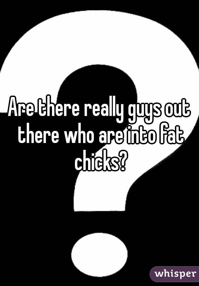 Are there really guys out there who are into fat chicks?