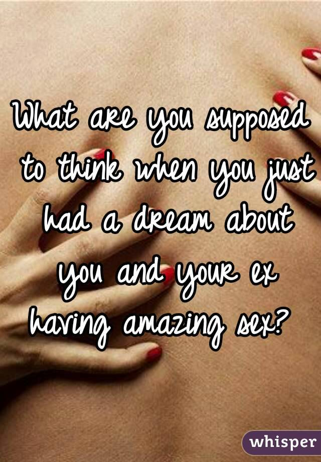 What are you supposed to think when you just had a dream about you and your ex having amazing sex?