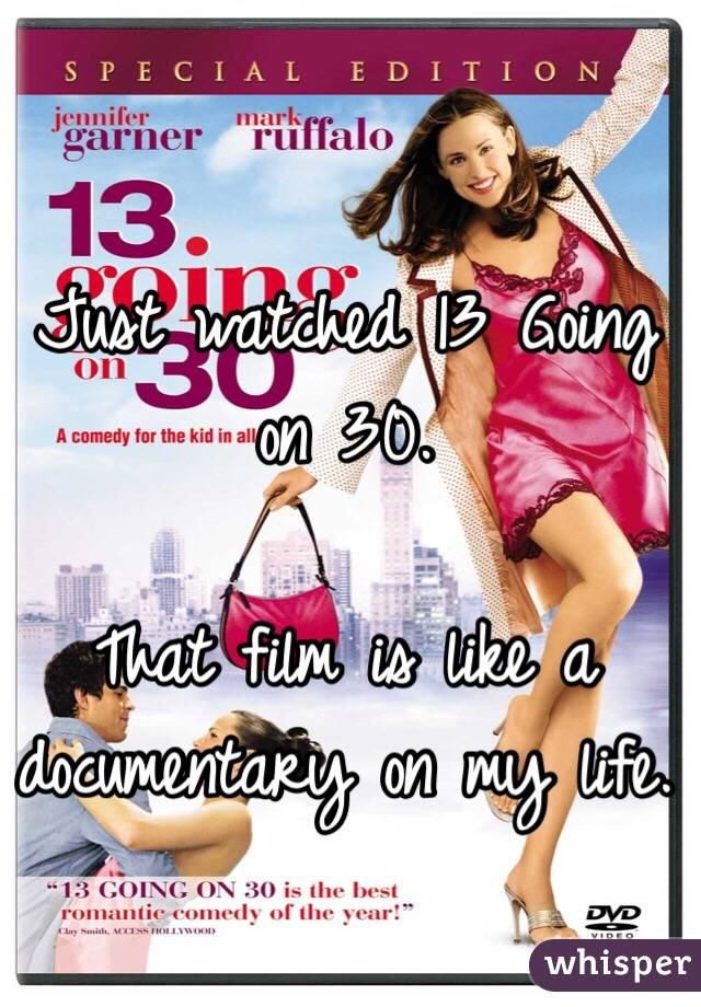 Just watched 13 Going on 30.  That film is like a documentary on my life.