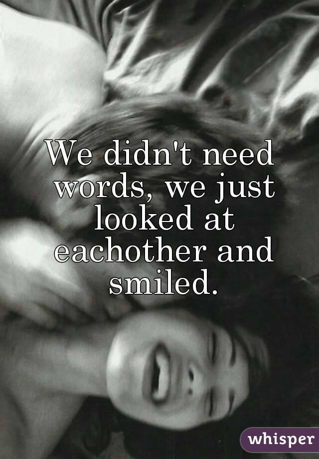We didn't need words, we just looked at eachother and smiled.