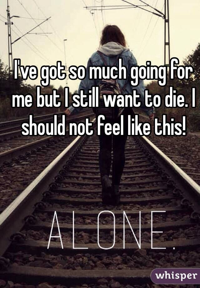 I've got so much going for me but I still want to die. I should not feel like this!
