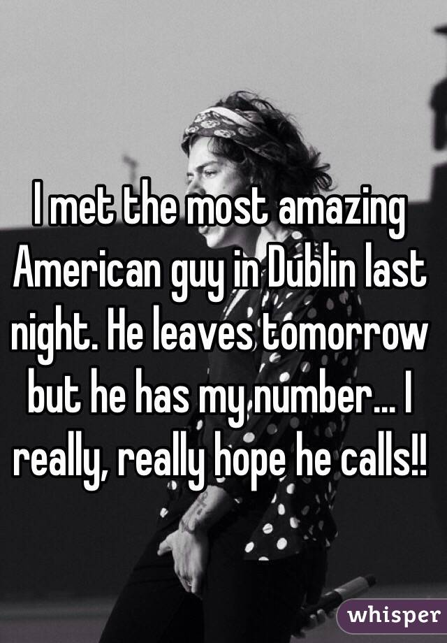 I met the most amazing American guy in Dublin last night. He leaves tomorrow but he has my number... I really, really hope he calls!!