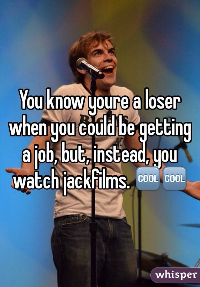 You know youre a loser when you could be getting a job, but, instead, you watch jackfilms. 🆒🆒