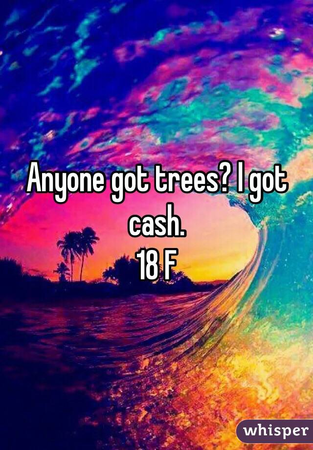 Anyone got trees? I got cash. 18 F