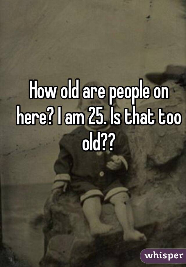 How old are people on here? I am 25. Is that too old??