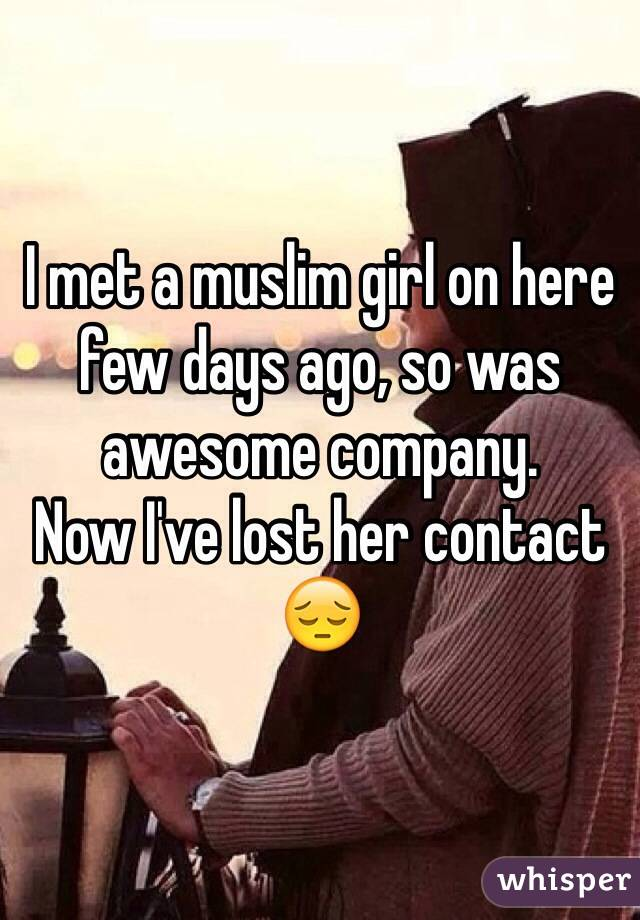 I met a muslim girl on here few days ago, so was awesome company.  Now I've lost her contact 😔