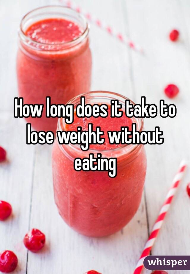 How long does it take to lose weight without eating