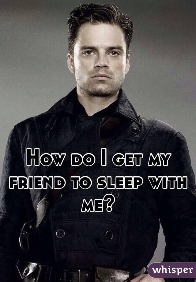 How do I get my friend to sleep with me?