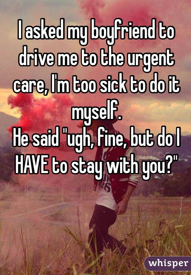 """I asked my boyfriend to drive me to the urgent care, I'm too sick to do it myself. He said """"ugh, fine, but do I HAVE to stay with you?"""""""