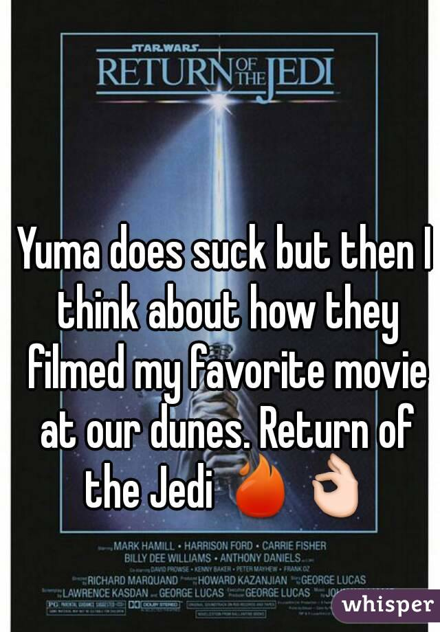 Yuma does suck but then I think about how they filmed my favorite movie at our dunes. Return of the Jedi 🔥👌