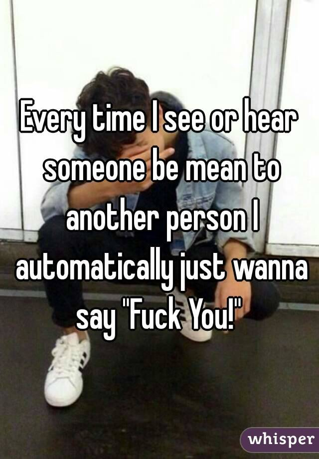 """Every time I see or hear someone be mean to another person I automatically just wanna say """"Fuck You!"""""""