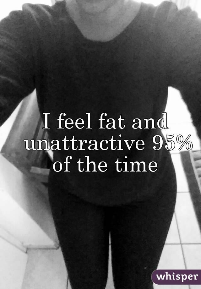 I feel fat and unattractive 95% of the time