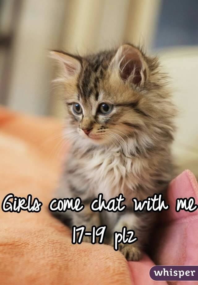 Girls come chat with me 17-19 plz