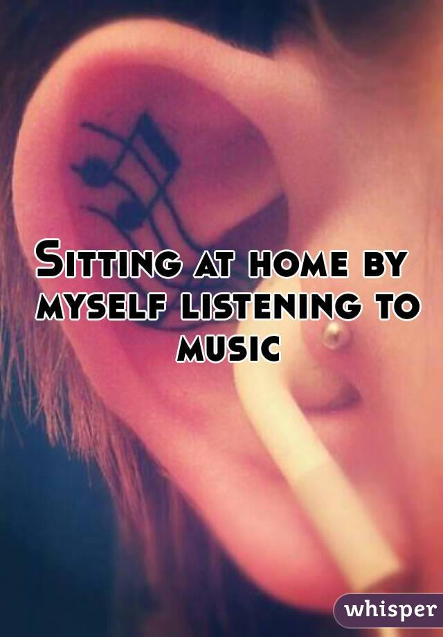 Sitting at home by myself listening to music