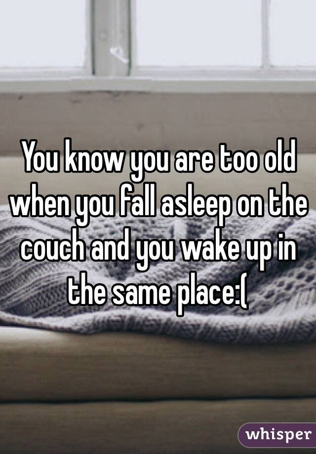 You know you are too old when you fall asleep on the couch and you wake up in the same place:(