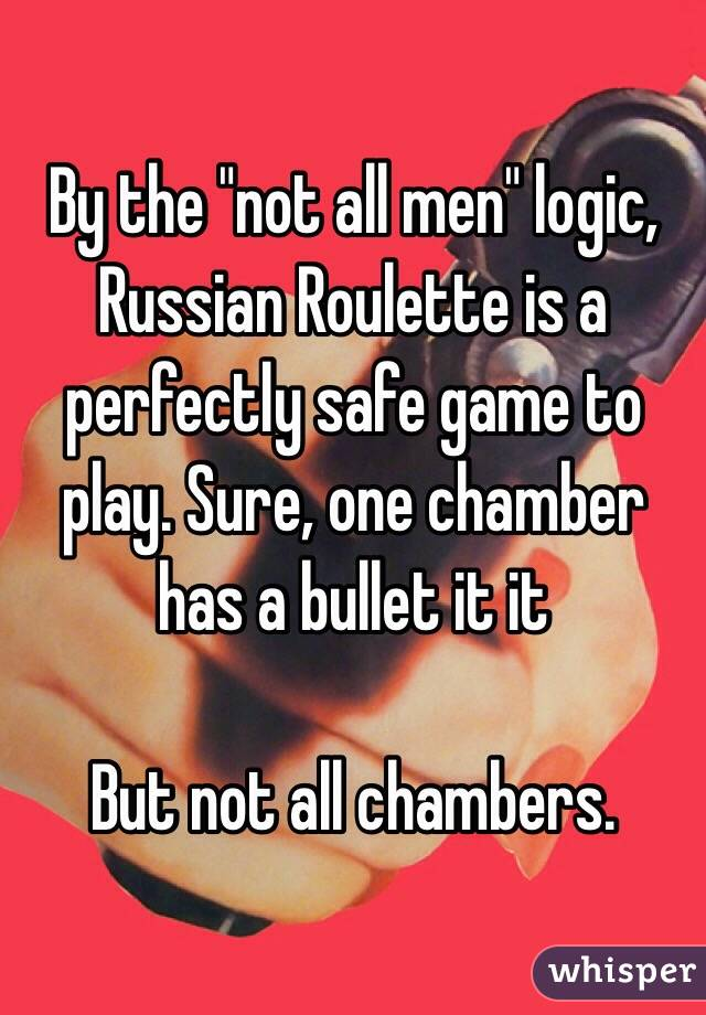 """By the """"not all men"""" logic, Russian Roulette is a perfectly safe game to play. Sure, one chamber has a bullet it it  But not all chambers."""
