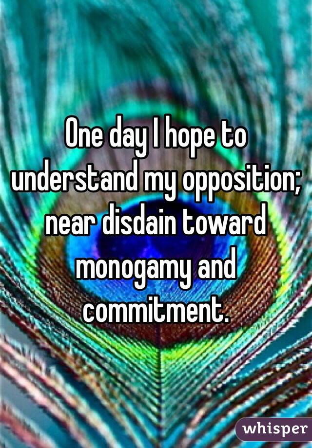 One day I hope to understand my opposition; near disdain toward monogamy and commitment.