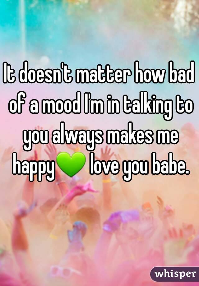 It doesn't matter how bad of a mood I'm in talking to you always makes me happy💚 love you babe.