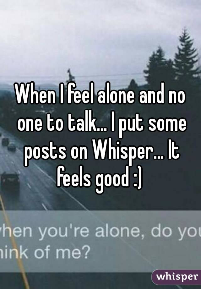 When I feel alone and no one to talk... I put some posts on Whisper... It feels good :)