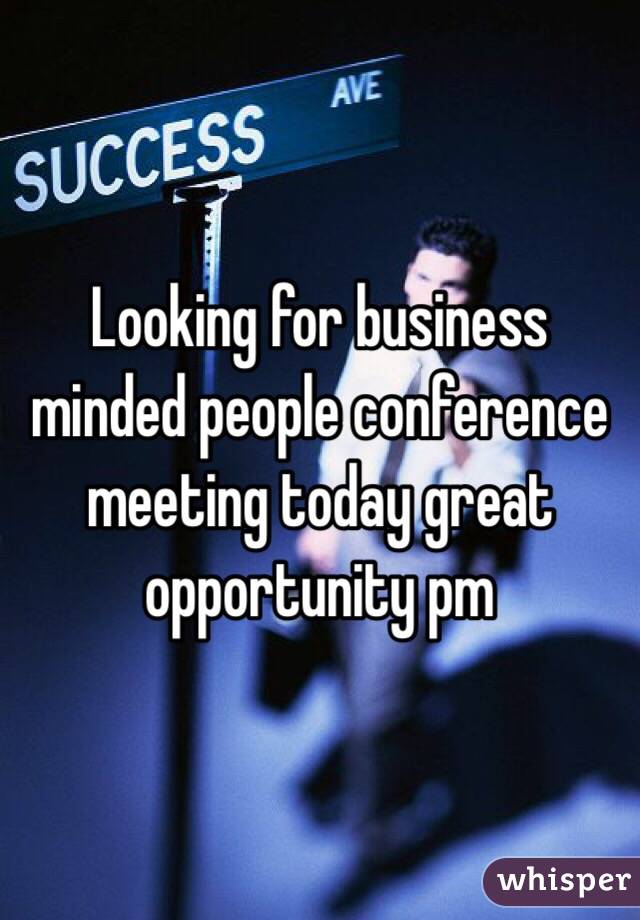 Looking for business minded people conference meeting today great opportunity pm