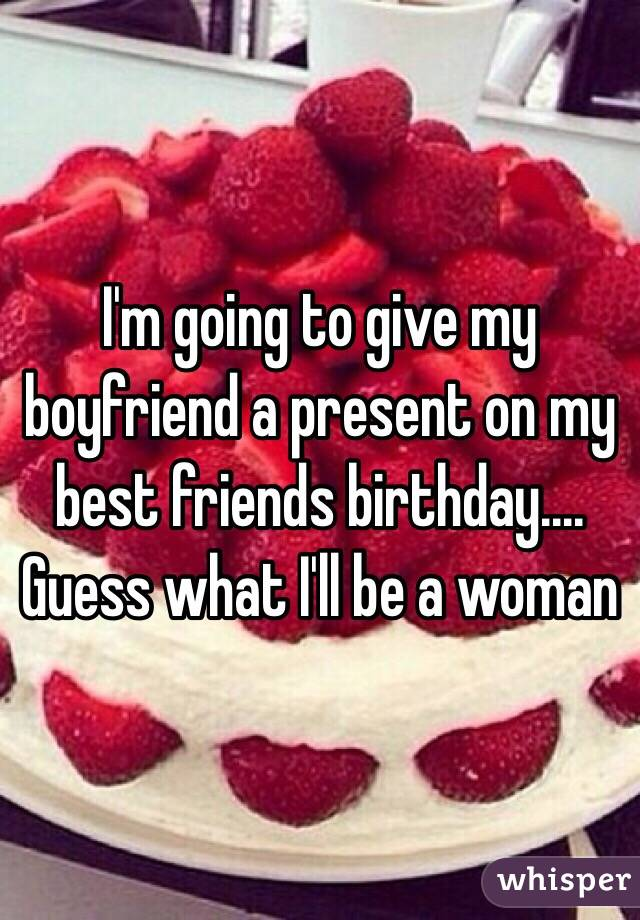 I'm going to give my boyfriend a present on my best friends birthday.... Guess what I'll be a woman