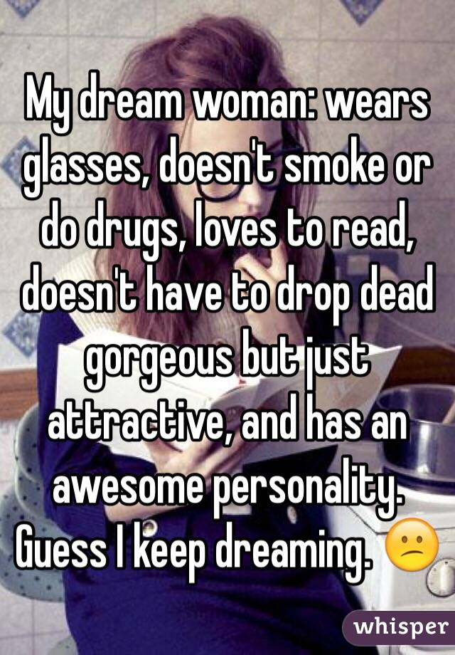 My dream woman: wears glasses, doesn't smoke or do drugs, loves to read, doesn't have to drop dead gorgeous but just attractive, and has an awesome personality. Guess I keep dreaming. 😕
