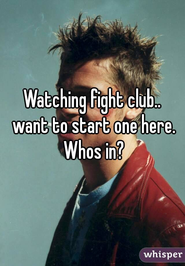 Watching fight club.. want to start one here. Whos in?