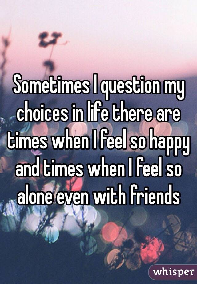 Sometimes I question my choices in life there are times when I feel so happy and times when I feel so alone even with friends