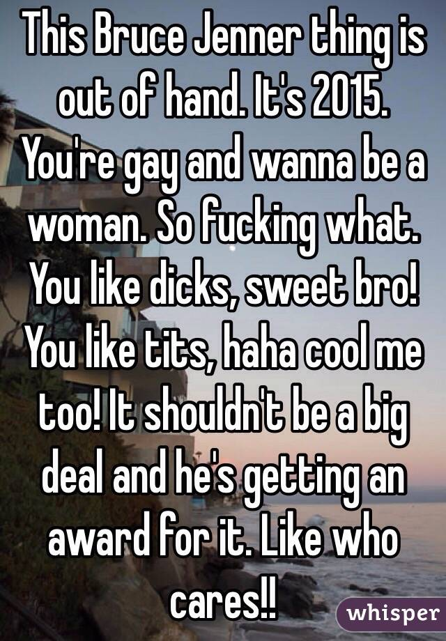 This Bruce Jenner thing is out of hand. It's 2015. You're gay and wanna be a woman. So fucking what. You like dicks, sweet bro! You like tits, haha cool me too! It shouldn't be a big deal and he's getting an award for it. Like who cares!!