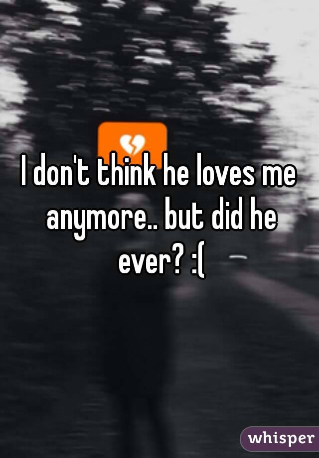 I don't think he loves me anymore.. but did he ever? :(