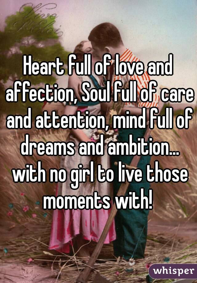 Heart full of love and affection, Soul full of care and attention, mind full of dreams and ambition... with no girl to live those moments with!