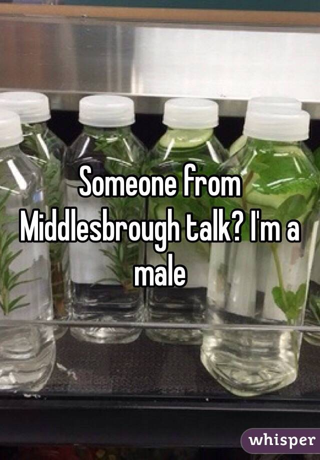 Someone from Middlesbrough talk? I'm a male