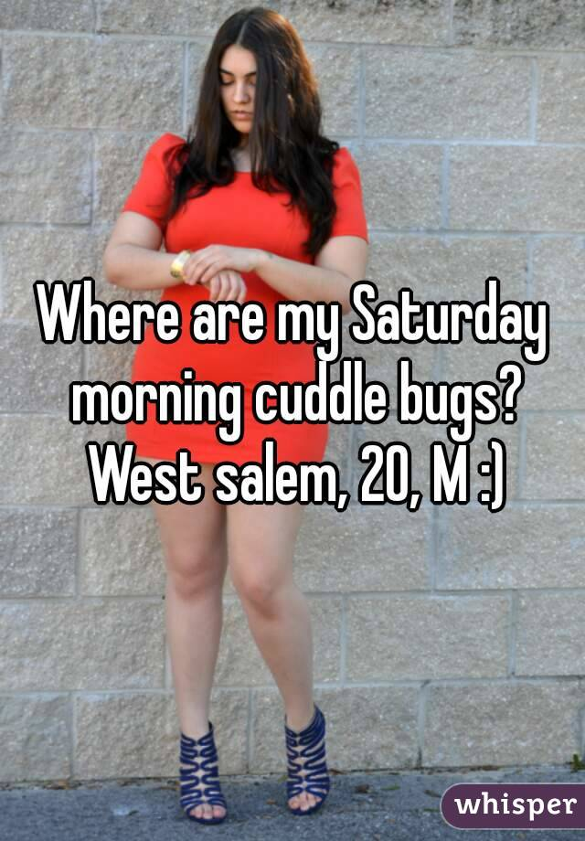 Where are my Saturday morning cuddle bugs? West salem, 20, M :)