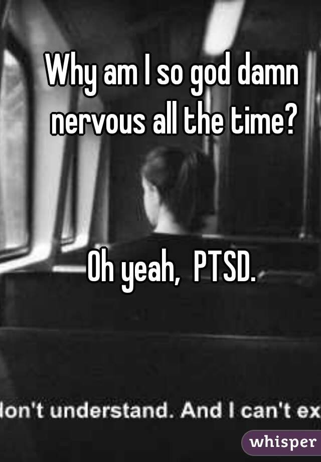 Why am I so god damn nervous all the time?   Oh yeah,  PTSD.