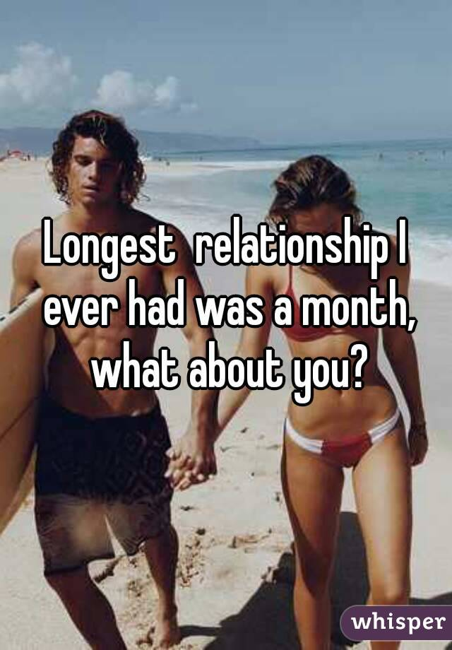 Longest  relationship I ever had was a month, what about you?