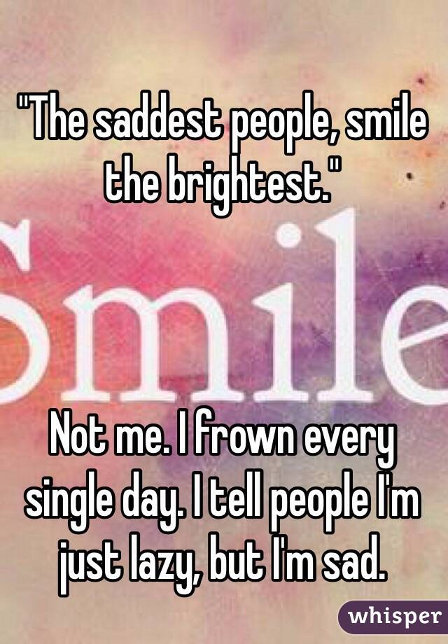 """""""The saddest people, smile the brightest.""""    Not me. I frown every single day. I tell people I'm just lazy, but I'm sad."""