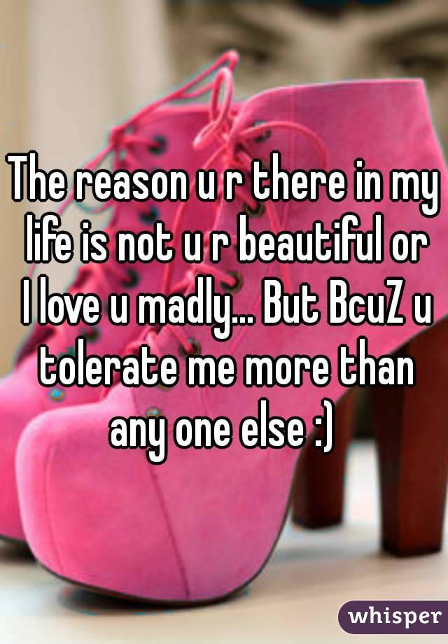 The reason u r there in my life is not u r beautiful or I love u madly... But BcuZ u tolerate me more than any one else :)