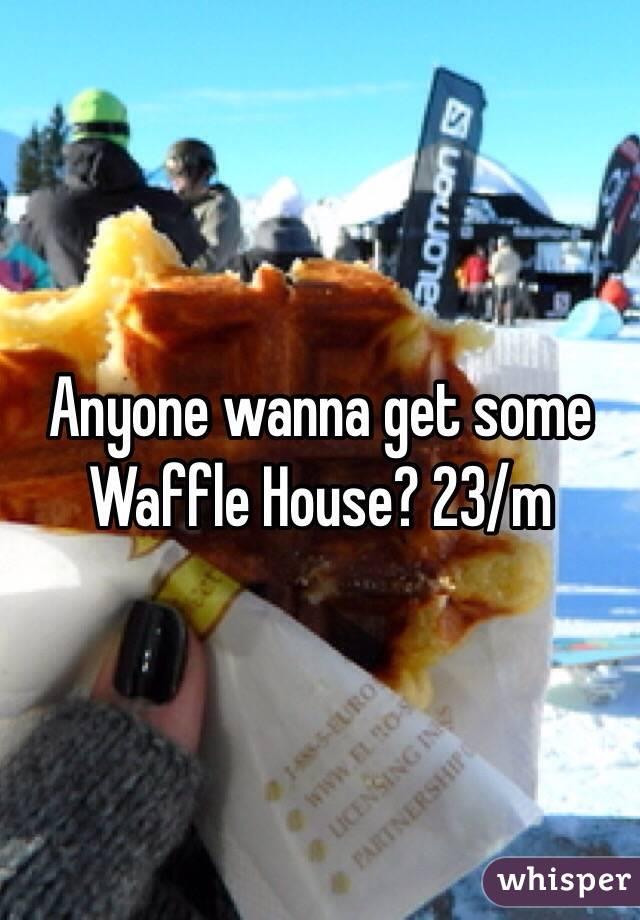Anyone wanna get some Waffle House? 23/m