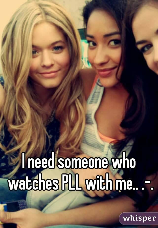 I need someone who watches PLL with me.. .-.