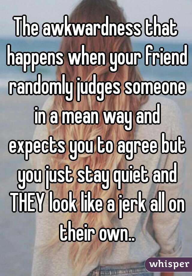 The awkwardness that happens when your friend randomly judges someone in a mean way and expects you to agree but you just stay quiet and THEY look like a jerk all on their own..